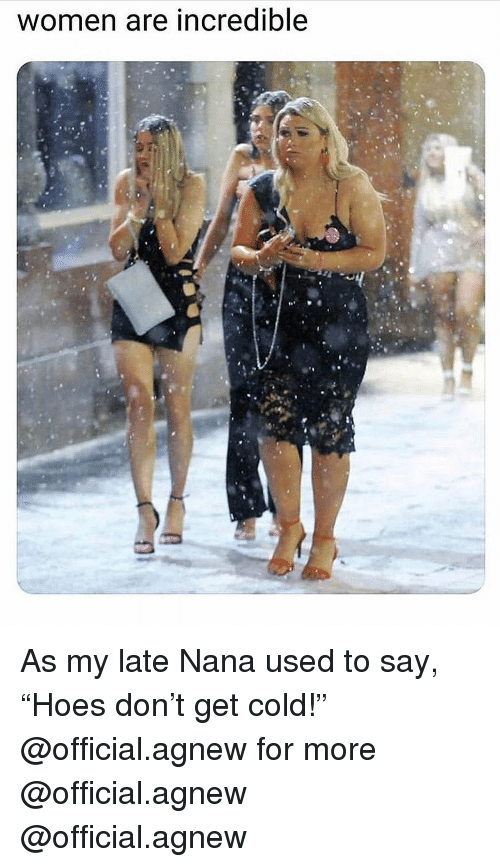 """nana: women are incredible As my late Nana used to say, """"Hoes don't get cold!"""" @official.agnew for more @official.agnew @official.agnew"""