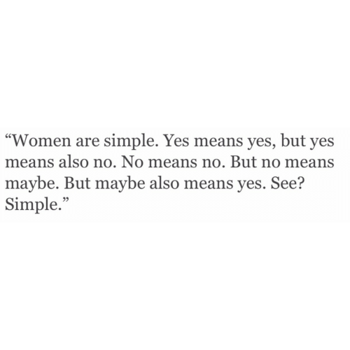 """Also No: """"Women are simple. Yes means yes, but yes  means also no. No means no. But no means  maybe. But maybe also means yes. See?  Simple.""""  95"""