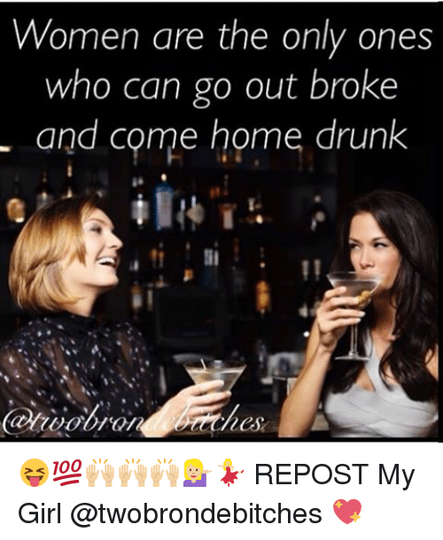 Drunk, Memes, and Coming Home: Women are the only ones  who can go out broke  and come home drunk 😝💯🙌🏼🙌🏼🙌🏼💁🏼💃🏼 REPOST My Girl @twobrondebitches 💖