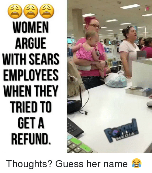 Arguing, Memes, and Sears: WOMEN  ARGUE  WITH SEARS  EMPLOYEES  WHEN THEY  TRIED TO  GETA  REFUND  DE L Thoughts? Guess her name 😂