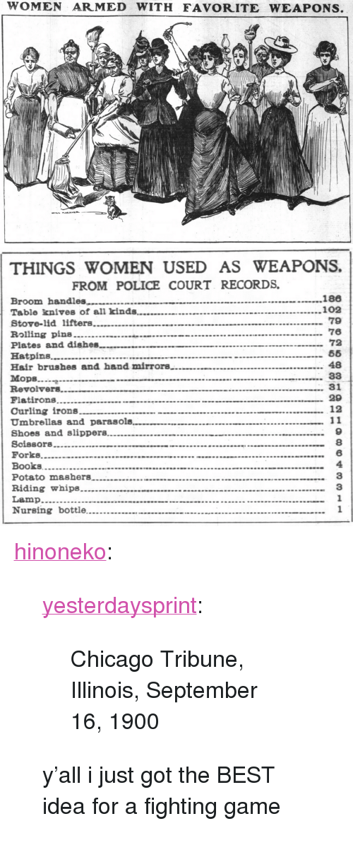 "chicago tribune: WOMEN ARMED WITH FAVORITE WEAPONS   THINGS WOMEN USED AS WEAPONS.  FROM POLICE COURT RECORDS  79  76  72  Plates and dishes  48  Hair brushes and hand mirrors  Mops.g.-  Revolvers  29  Curling irons  9  8  6  4  3  3  Books <p><a href=""http://hinoneko.tumblr.com/post/169945918684/yesterdaysprint-chicago-tribune-illinois"" class=""tumblr_blog"">hinoneko</a>:</p><blockquote> <p><a href=""http://yesterdays-print.com/post/162375393174/chicago-tribune-illinois-september-16-1900"" class=""tumblr_blog"">yesterdaysprint</a>:</p> <blockquote><p> Chicago Tribune, Illinois, September 16, 1900<br/></p></blockquote> <p>y'all i just got the BEST idea for a fighting game</p> </blockquote>"