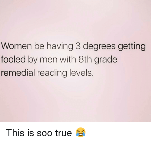 8th grade: Women be having 3 degrees getting  fooled by men with 8th grade  remedial reading levels. This is soo true 😂