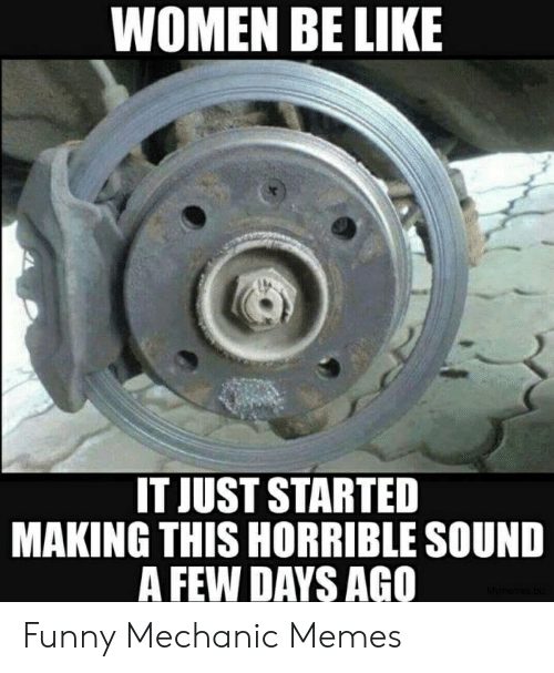 Funny Mechanic: WOMEN BE LIKE  IT JUST STARTED  MAKING THIS HORRIBLE SOUND  A FEW DAYS AGO Funny Mechanic Memes