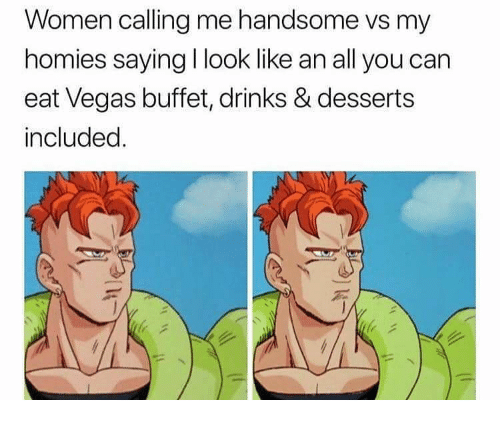 Las Vegas, Women, and Dank Memes: Women calling me handsome vs my  homies saying I look like an all you can  eat Vegas buffet, drinks & desserts  included.