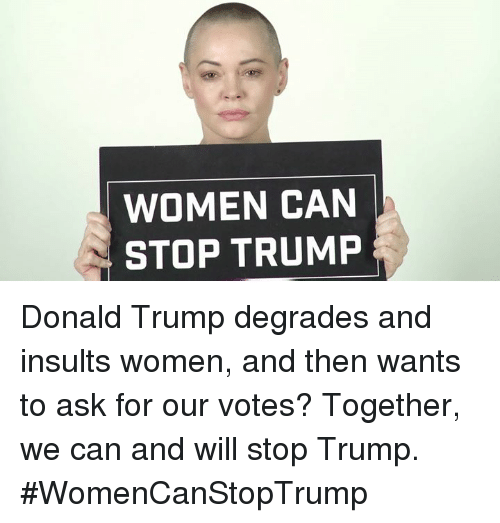 degradation: WOMEN CAN  STOP TRUMP Donald Trump degrades and insults women, and then wants to ask for our votes? Together, we can and will stop Trump. #WomenCanStopTrump
