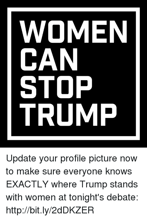 debate: WOMEN  CAN  STOP  TRUMP Update your profile picture now to make sure everyone knows EXACTLY where Trump stands with women at tonight's debate: http://bit.ly/2dDKZER