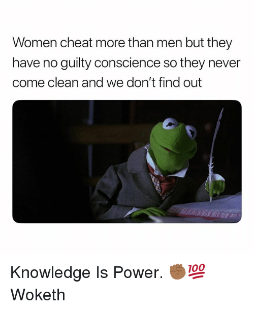 Power, Women, and Dank Memes: Women cheat more than men but they  have no guilty conscience so they never  come clean and we don't find out Knowledge Is Power. ✊🏾💯 Woketh