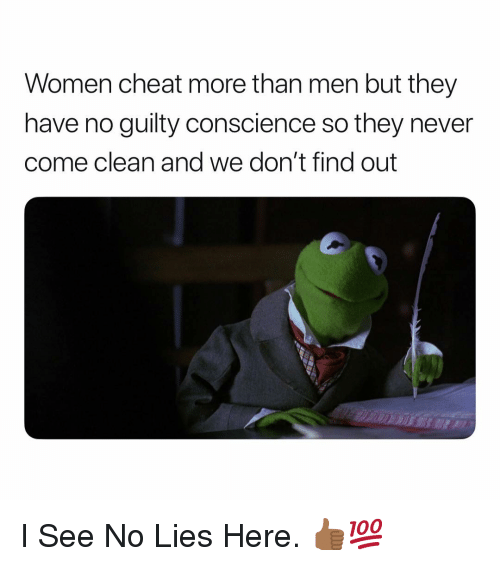 Conscience: Women cheat more than men but they  have no guilty conscience so they never  come clean and we don't find out I See No Lies Here. 👍🏾💯