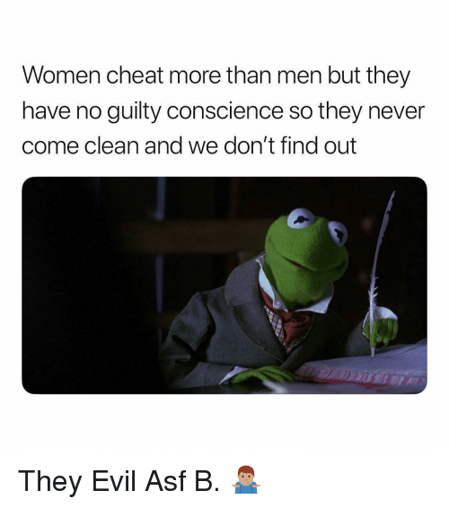 Conscience: Women cheat more than men but they  have no guilty conscience so they never  come clean and we don't find out They Evil Asf B. 🤷🏽‍♂️