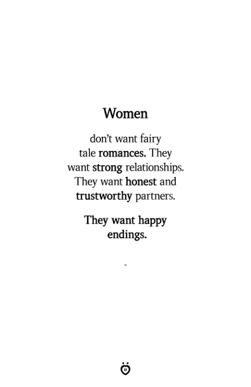 Relationships, Happy, and Women: Women  don't want fairv  tale romances. They  want strong relationships.  They want honest and  trustworthy partners.  They want happy  endings.