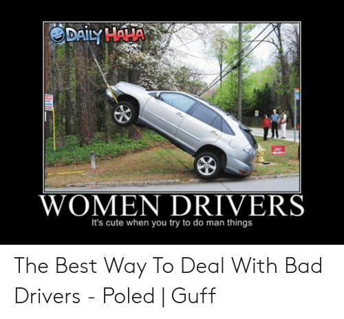 Bad Driver Meme: WOMEN DRIVERS  It's cute when you try to do man things The Best Way To Deal With Bad Drivers - Poled | Guff