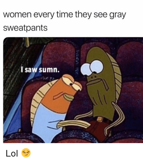 Gray Sweatpants: women every time they see gray  sweatpants  l saw sumn. Lol 😏