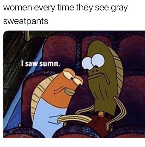 Saw, Time, and Women: women every time they see gray  sweatpants  l saw sumn.