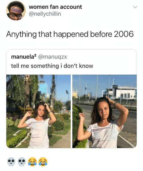 Women, Girl Memes, and Account: women fan account  @nellychillin  Anything that happened before 2006  manuela2 @manuqz>x  tell me something i don't know 💀💀😂😂