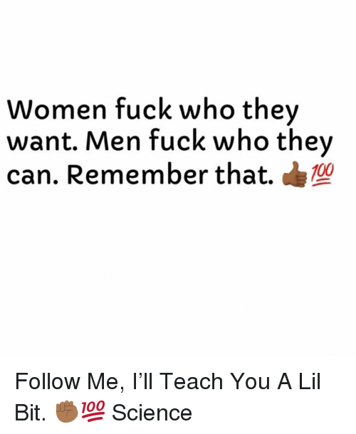 Fuck, Science, and Women: Women fuck who they  want. Men fuck who they  can. Remember that.10 Follow Me, I'll Teach You A Lil Bit. ✊🏾💯 Science