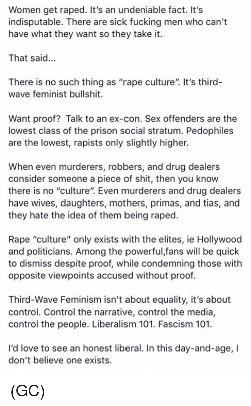"""Liberalism: Women get raped. It's an undeniable fact. It's  indisputable. There are sick fucking men who can't  have what they want so they take it.  That said...  There is no such thing as """"rape culture"""". It's third-  wave feminist bullshit.  Want proof? Talk to an ex-con. Sex offenders are the  lowest class of the prison social stratum. Pedophiles  are the lowest, rapists only slightly higher.  When even murderers, robbers, and drug dealers  consider someone a piece of shit, then you know  there is no """"culture"""". Even murderers and drug dealers  have wives, daughters, mothers, primas, and tias, and  they hate the idea of them being raped.  Rape """"culture"""" only exists with the elites, ie Hollywood  and politicians. Among the powerful,fans will be quick  to dismiss despite proof, while condemning those with  opposite viewpoints accused without proof  Third-Wave Feminism isn't about equality, it's about  control. Control the narrative, control the media,  control the people. Liberalism 101. Fascism 101  I'd love to see an honest liberal. In this day-and-age, I  don't believe one exists. (GC)"""