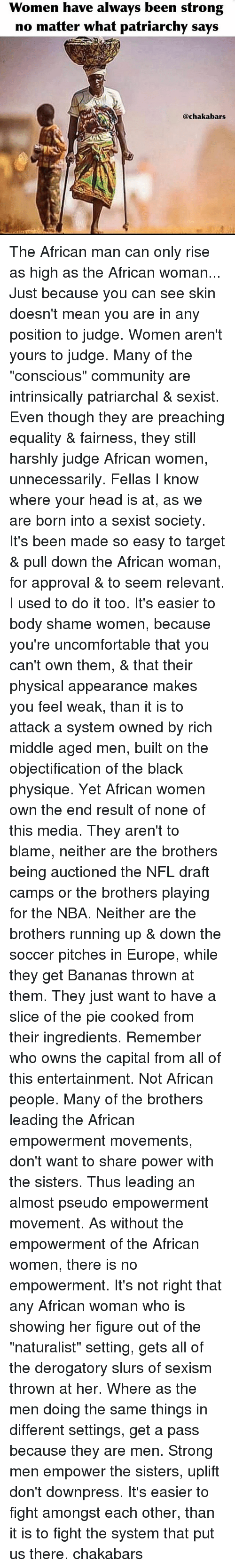 "Community, Head, and Memes: Women have always been strong  no matter what patriarchy says  @chakabars The African man can only rise as high as the African woman... Just because you can see skin doesn't mean you are in any position to judge. Women aren't yours to judge. Many of the ""conscious"" community are intrinsically patriarchal & sexist. Even though they are preaching equality & fairness, they still harshly judge African women, unnecessarily. Fellas I know where your head is at, as we are born into a sexist society. It's been made so easy to target & pull down the African woman, for approval & to seem relevant. I used to do it too. It's easier to body shame women, because you're uncomfortable that you can't own them, & that their physical appearance makes you feel weak, than it is to attack a system owned by rich middle aged men, built on the objectification of the black physique. Yet African women own the end result of none of this media. They aren't to blame, neither are the brothers being auctioned the NFL draft camps or the brothers playing for the NBA. Neither are the brothers running up & down the soccer pitches in Europe, while they get Bananas thrown at them. They just want to have a slice of the pie cooked from their ingredients. Remember who owns the capital from all of this entertainment. Not African people. Many of the brothers leading the African empowerment movements, don't want to share power with the sisters. Thus leading an almost pseudo empowerment movement. As without the empowerment of the African women, there is no empowerment. It's not right that any African woman who is showing her figure out of the ""naturalist"" setting, gets all of the derogatory slurs of sexism thrown at her. Where as the men doing the same things in different settings, get a pass because they are men. Strong men empower the sisters, uplift don't downpress. It's easier to fight amongst each other, than it is to fight the system that put us there. chakabars"