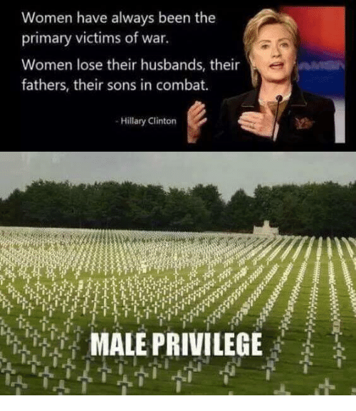 Hillary Clinton, Women, and Military: Women have always been the  primary victims of war.  Women lose their husbands, their  fathers, their sons in combat.  -Hillary Clinton  MALE PRIVILEGE