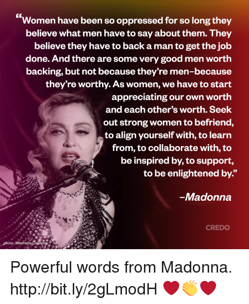 enlightening: Women have been so oppressed for so long they  believe what men have to say about them. They  believe they have to back a man to get the job  done. And there are some very good men worth  backing, but not because they're men-because  they're worthy. As women, we have to start  appreciating our own worth  and each other's worth. Seek  out strong women to befriend,  to align yourself with, to learn  from, to collaborate with, to  be inspired by, to support  to be enlightened by.  Madonna  CREDO  Photo: Wikimedia oomons Powerful words from Madonna. http://bit.ly/2gLmodH ❤️👏❤️