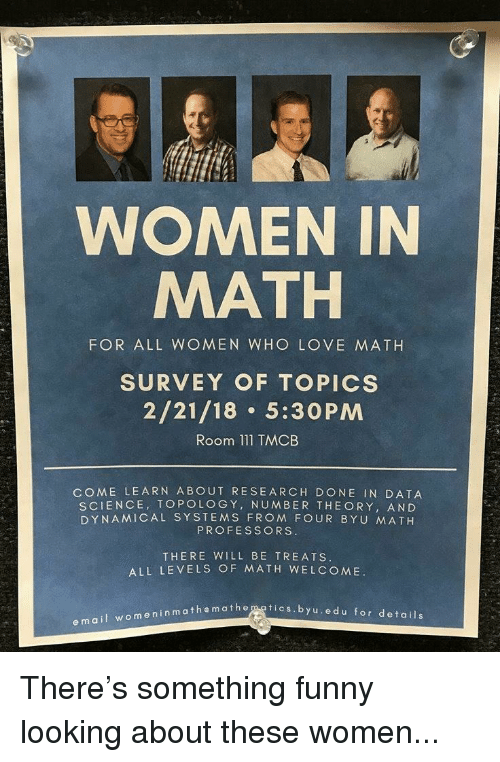 Funny, Love, and Mail: WOMEN IN  MATH  FOR ALL WOMEN WHO LOVE MATH  SURVEY OF TOPICS  2/21/18 5:30PM  Room 111 TMCB  COME LEARN ABOUT RESEARCH DONE IN DATA  SCIENCE, TOPOLOGY, NUMBER THE ORY, AND  DYNAMICAL SYSTEMS FROM FOUR BYU MATH  PROFESSORS.  THERE WILL BE TREATS  ALL LEVELS OF MATH WELCOME.  themathemgtics.byu.edu for details  e mail womeninmathe