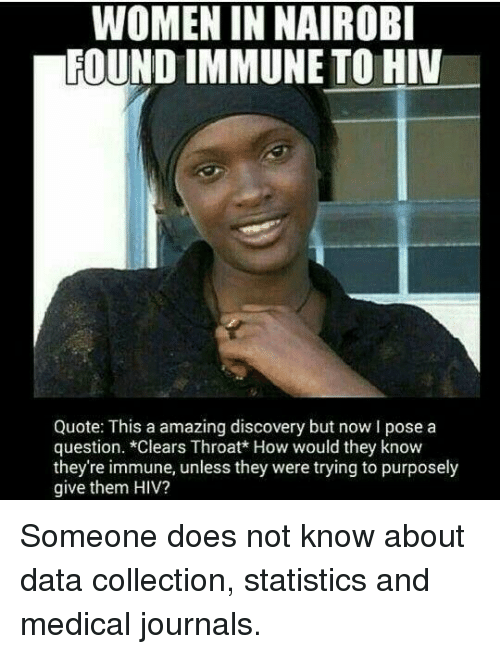 Facepalm, Women, and Amazing: WOMEN IN NAIROBI  FOUND IMMUNE TO HIV  Quote: This a amazing discovery but now I pose a  question. *Clears Throat* How would they know  they're immune, unless they were trying to purposely  give them HIV?