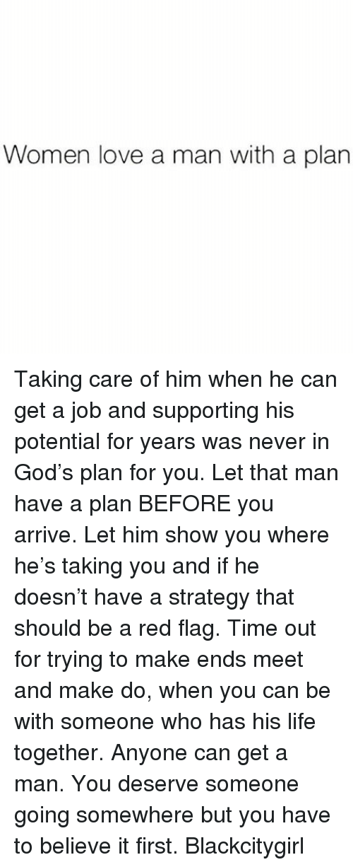 red flag: Women love a man with a plan Taking care of him when he can get a job and supporting his potential for years was never in God's plan for you. Let that man have a plan BEFORE you arrive. Let him show you where he's taking you and if he doesn't have a strategy that should be a red flag. Time out for trying to make ends meet and make do, when you can be with someone who has his life together. Anyone can get a man. You deserve someone going somewhere but you have to believe it first. Blackcitygirl