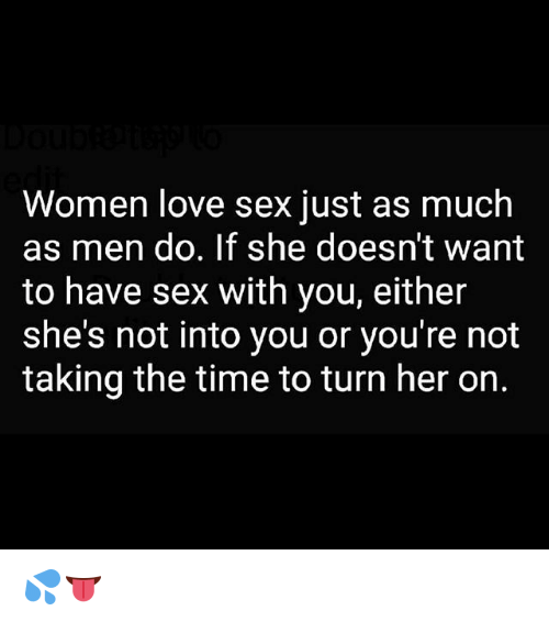 Love, Memes, and Sex: Women love sex just as much  as men do. If she doesn't want  to have sex with you, either  she's not into you or you're not  taking the time to turn her on. 💦👅
