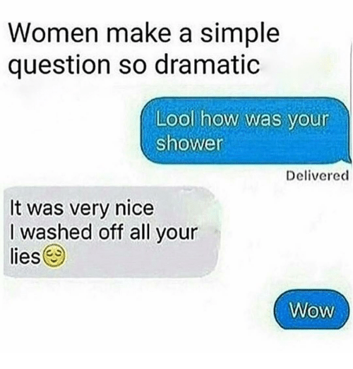 Shower, Wow, and Women: Women make a simple  question so dramatic  Lool how was your  shower  Delivered  It was very nice  I washed off all your  lies  Wow