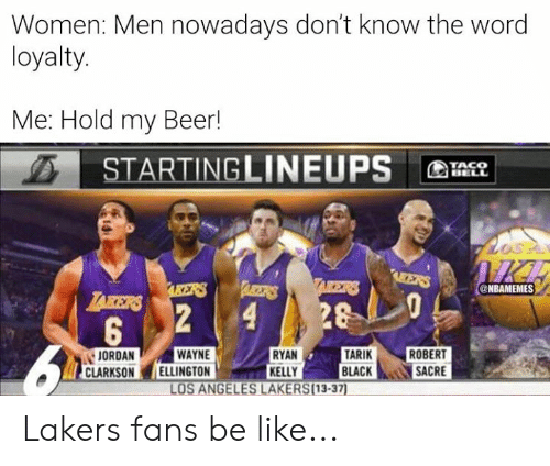 Los Angeles Lakers: Women: Men nowadays don't know the word  loyalty.  Me: Hold my Beer!  STARTINGLINEUPS  TACO  BELL  IICE  AEERS  TAIKERS  ARBETRS  AKERS  @NBAMEMES  LAKERS  28  2  4  5  TARIK  BLACK  WAYNE  ELLINGTON  RYAN  KELLY  LOS ANGELES LAKERS(13-37)  ROBERT  SACRE  JORDAN  CLARKSON Lakers fans be like...
