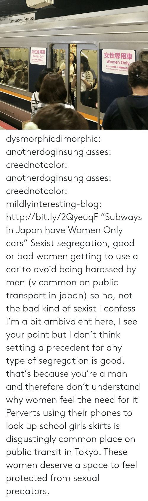 "sexist: Women Only  Women Only  882  K  Except Osaka Higashi Line, Yamatoji dysmorphicdimorphic: anotherdoginsunglasses:  creednotcolor:   anotherdoginsunglasses:   creednotcolor:   mildlyinteresting-blog:  http://bit.ly/2QyeuqF ""Subways in Japan have Women Only cars""  Sexist segregation, good or bad   women getting to use a car to avoid being harassed by men (v common on public transport in japan) so no, not the bad kind of sexist    I confess I'm a bit ambivalent here, I see your point but I don't think setting a precedent for any type of segregation is good.   that's because you're a man and therefore don't understand why women feel the need for it   Perverts using their phones to look up school girls skirts is disgustingly common place on public transit in Tokyo. These women deserve a space to feel protected from sexual predators."
