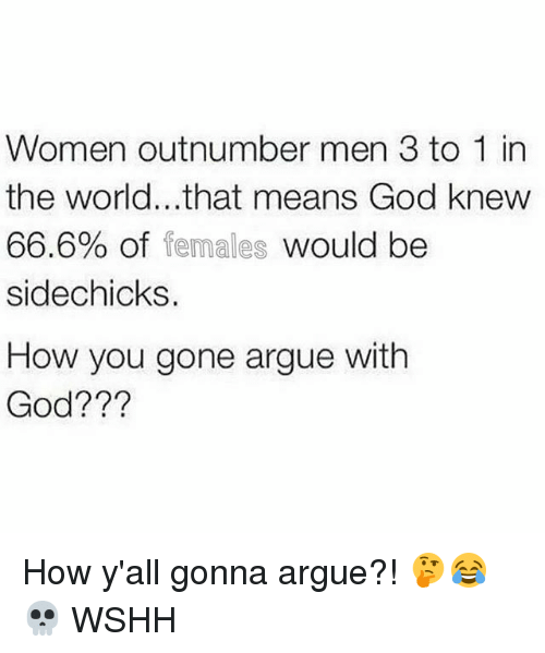 Arguing, God, and Memes: Women outnumber men 3 to 1 in  the world...that means God knew  66.6% of females would be  sidechicks.  How you gone argue with  God??? How y'all gonna argue?! 🤔😂💀 WSHH