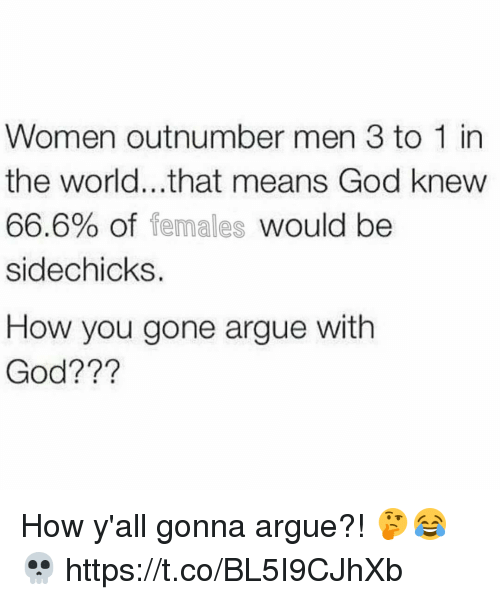 Arguing, God, and Women: Women outnumber men 3 to 1 in  the world...that means God knew  66.6% of females would be  sidechicks.  How you gone argue with  God??? How y'all gonna argue?! 🤔😂💀 https://t.co/BL5I9CJhXb