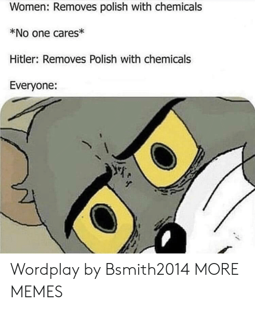 Chemicals: Women: Removes polish with chemicals  *No one cares  Hitler: Removes Polish with chemicals  Everyone: Wordplay by Bsmith2014 MORE MEMES