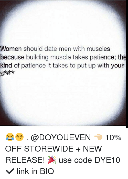 Gym, Date, and Link: Women should date men with muscles  because building muscle takes patience; the  kind of patience it takes to put up with your 😂😏 . @DOYOUEVEN 👈🏼 10% OFF STOREWIDE + NEW RELEASE! 🎉 use code DYE10 ✔️ link in BIO