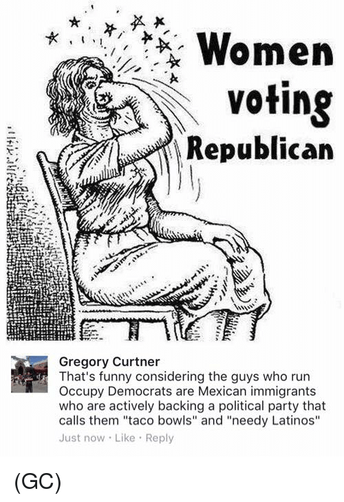 """Funny, Latinos, and Memes: Women  Voting  Republican  Gregory Curtner  That's funny considering the guys who run  Occupy Democrats are Mexican immigrants  who are actively backing a political party that  calls them """"taco bowls"""" and """"needy Latinos""""  Just now Like Reply (GC)"""
