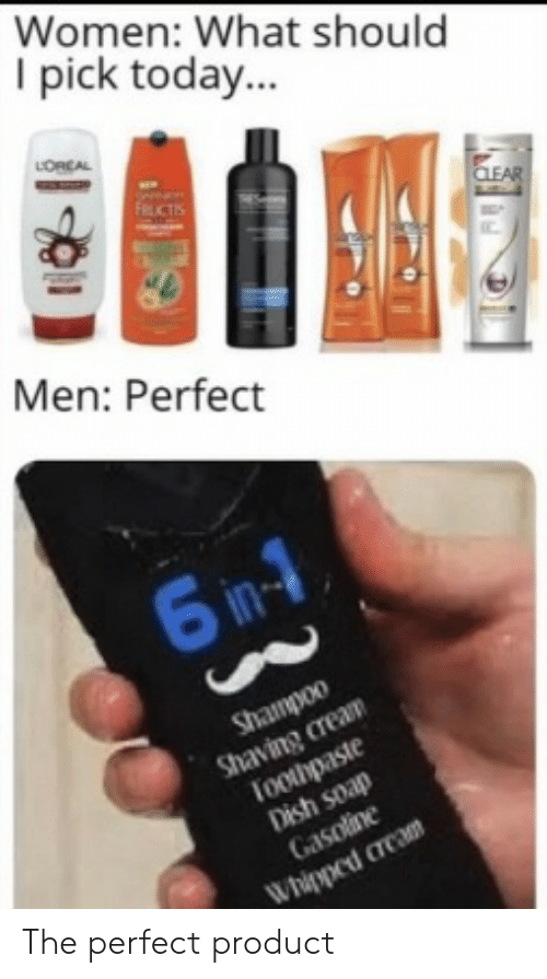 Dish: Women: What should  I pick today...  LORCAL  FRUCTIS  CLEAR  Men: Perfect  6 in-1  Shampoo  Shaving cream  Toothpaste  Dish soap  Gasoline  Whipped cream The perfect product
