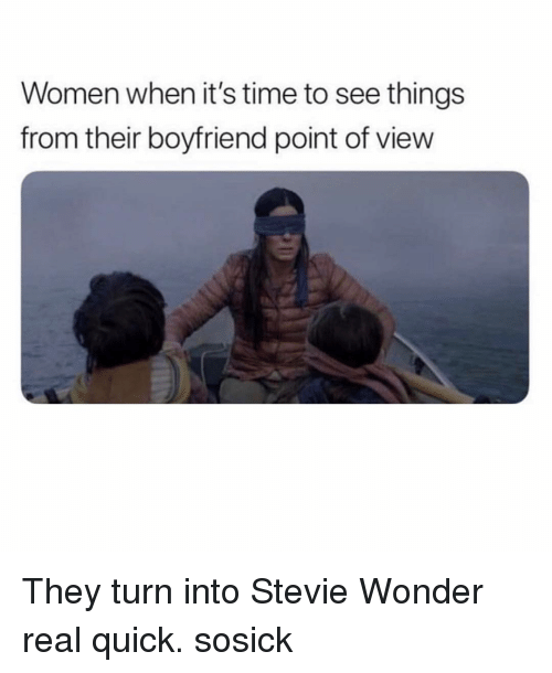 Stevie Wonder: Women when it's time to see things  from their boyfriend point of view They turn into Stevie Wonder real quick. sosick