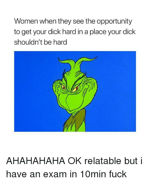 Dick, Fuck, and Opportunity: Women when they see the opportunity  to get your dick hard in a place your dick  shouldn't be hard AHAHAHAHA OK relatable but i have an exam in 10min fuck