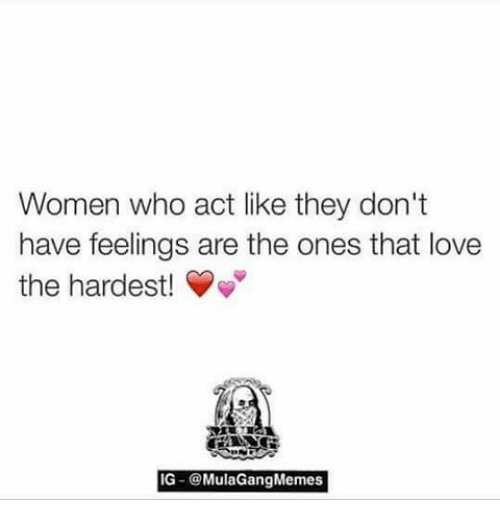 Ig Mula Gang: Women who act like they don't  have feelings are the ones that love  the hardest!  IG Mula Gang Memes