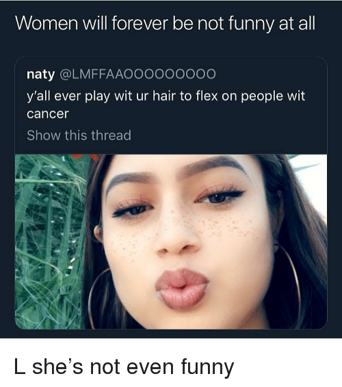 Flexing, Funny, and Cancer: Women will forever be not funny at all  naty @LMFFAAOoooooooo  y'all ever play wit ur hair to flex on people wit  cancer  Show this thread L she's not even funny
