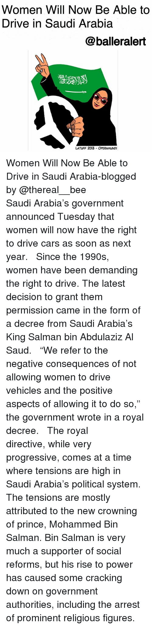 "Cars, Memes, and Prince: Women Will Now Be Able to  Drive in Saudi Arabia  @balleralert  じ2  LATUFF 2013 OPERAMUNDI Women Will Now Be Able to Drive in Saudi Arabia-blogged by @thereal__bee ⠀⠀⠀⠀⠀⠀⠀⠀⠀ ⠀⠀ Saudi Arabia's government announced Tuesday that women will now have the right to drive cars as soon as next year. ⠀⠀⠀⠀⠀⠀⠀⠀⠀ ⠀⠀ Since the 1990s, women have been demanding the right to drive. The latest decision to grant them permission came in the form of a decree from Saudi Arabia's King Salman bin Abdulaziz Al Saud. ⠀⠀⠀⠀⠀⠀⠀⠀⠀ ⠀⠀ ""We refer to the negative consequences of not allowing women to drive vehicles and the positive aspects of allowing it to do so,"" the government wrote in a royal decree. ⠀⠀⠀⠀⠀⠀⠀⠀⠀ ⠀⠀ The royal directive, while very progressive, comes at a time where tensions are high in Saudi Arabia's political system. The tensions are mostly attributed to the new crowning of prince, Mohammed Bin Salman. Bin Salman is very much a supporter of social reforms, but his rise to power has caused some cracking down on government authorities, including the arrest of prominent religious figures."