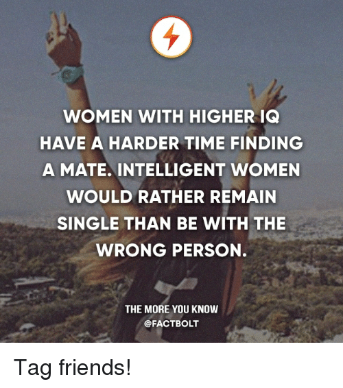 Friends, Memes, and The More You Know: WOMEN WITH HIGHER IQ  HAVE A HARDER TIME FINDING  A MATE INTELLIGENT WOMEN  WOULD RATHER REMAIN  SINGLE THAN BE WITH THE  WRONG PERSON.  THE MORE YOU KNOW  @FACTBOLT Tag friends!
