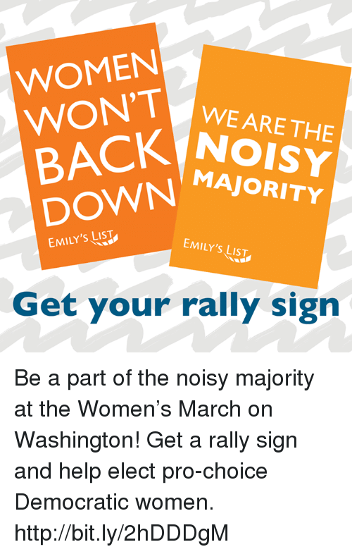 Womens March On Washington: WOMEN  WON'T  WE ARE THE  BACK MAJORITY  EMILY's LIST  EMILY'S LIST  Get your rally sign Be a part of the noisy majority at the Women's March on Washington! Get a rally sign and help elect pro-choice Democratic women. http://bit.ly/2hDDDgM