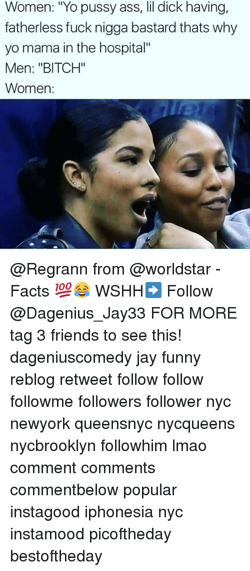 """Ass, Bitch, and Facts: Women: """"Yo pussy ass, lil dick having,  fatherless fuck nigga bastard thats why  yo mama in the hospital""""  Men: """"BITCH""""  Women: @Regrann from @worldstar - Facts 💯😂 WSHH➡️ Follow @Dagenius_Jay33 FOR MORE tag 3 friends to see this! dageniuscomedy jay funny reblog retweet follow follow followme followers follower nyc newyork queensnyc nycqueens nycbrooklyn followhim lmao comment comments commentbelow popular instagood iphonesia nyc instamood picoftheday bestoftheday"""