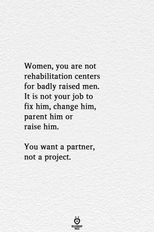 Raised: Women, you are not  rehabilitation centers  for badly raised men.  It is not your job to  fix him, change him,  parent him or  raise him  You want a partner,  not a project.  RELATIONSHIP  LES