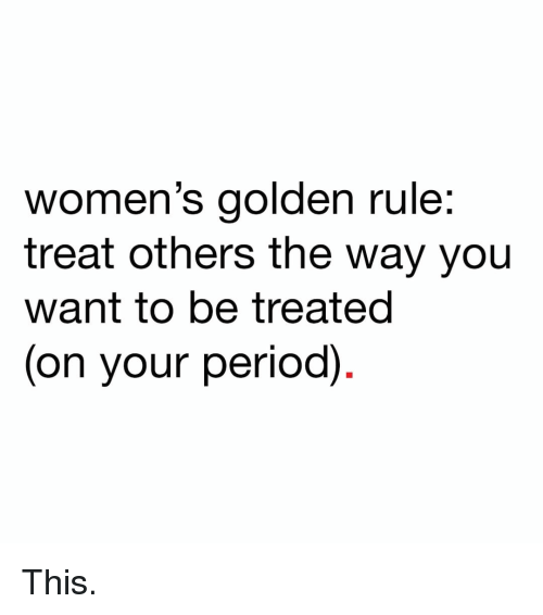 Golden Rule: women's golden rule:  treat others the way you  want to be treated  (on your period) This.