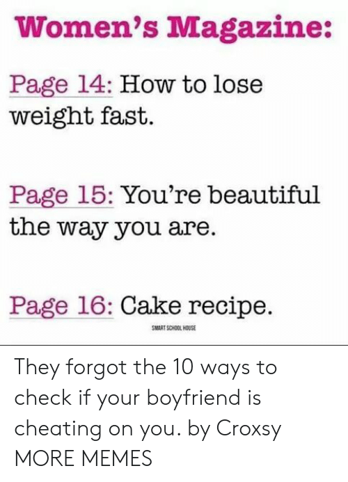 how to lose weight: Women's Magazine:  Page 14: How to lose  weight fast.  Page 15: You're beautiful  the way you are.  Page 16: Cake recipe.  MART SCHOOL HOUSE They forgot the 10 ways to check if your boyfriend is cheating on you. by Croxsy MORE MEMES