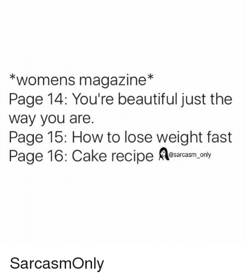 how to lose weight: *womens magazine*  Page 14: You're beautiful just the  way you are.  Page 15: How to lose weight fast  Page 16: Cake recipe Rlearam.oy  @sarcasm_only SarcasmOnly