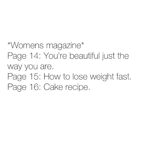 how to lose weight: Womens magazine*  Page 14: You're beautiful just the  way you are.  Page 15: How to lose weight fast.  Page 16: Cake recipe.