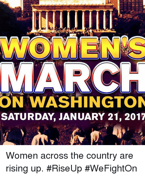 Womens March On Washington: WOMENS  MARCH  ON WASHINGTON  SATURDAY JANUARY 21, 2017 Women across the country are rising up. #RiseUp #WeFightOn